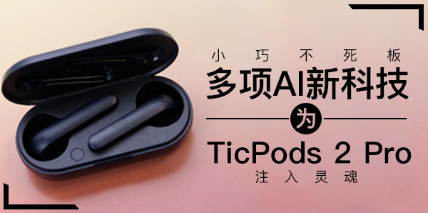 小巧不死板 多項AI新科技為TicPods 2 Pro注入靈魂